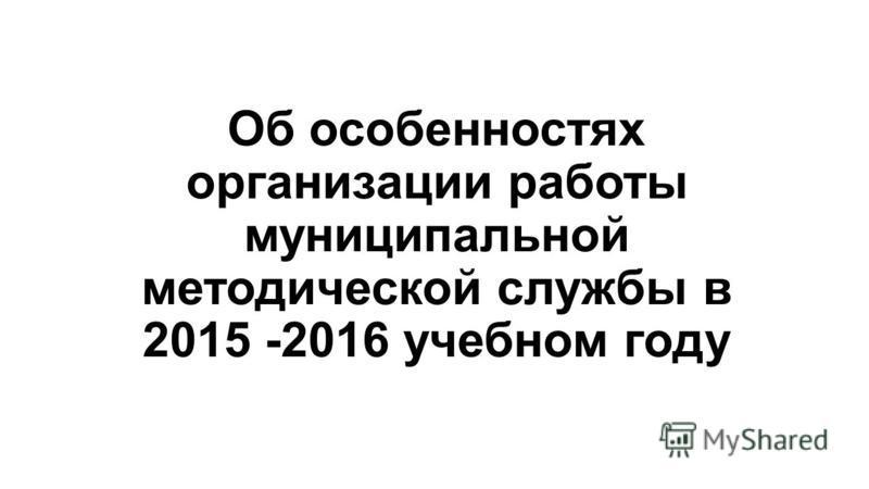 Об особенностях организации работы муниципальной методической службы в 2015 -2016 учебном году