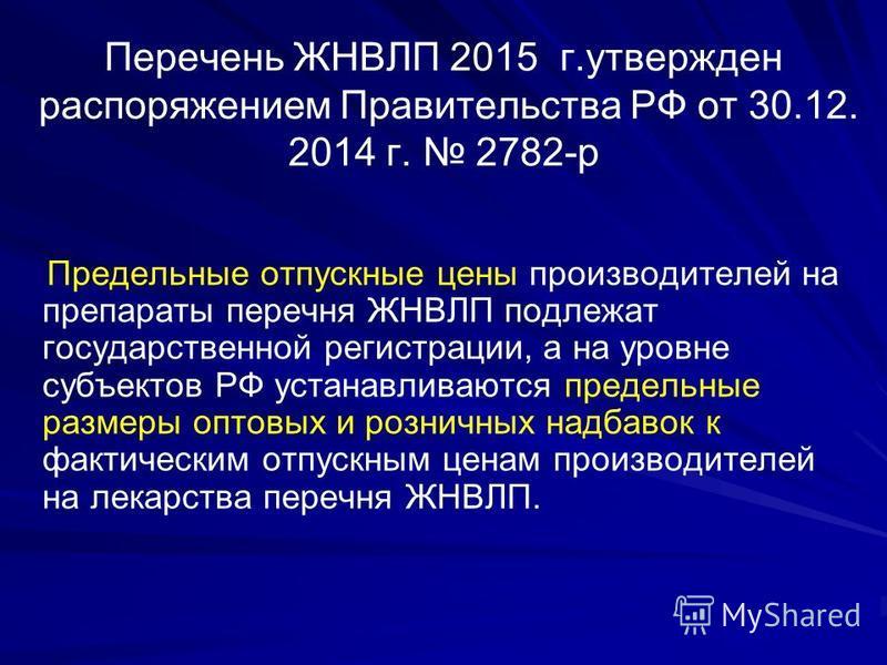 Перечень ЖНВЛП 2015 г.утвержден распоряжением Правительства РФ от 30.12. 2014 г. 2782-р Предельные отпускные цены производителей на препараты перечня ЖНВЛП подлежат государственной регистрации, а на уровне субъектов РФ устанавливаются предельные разм
