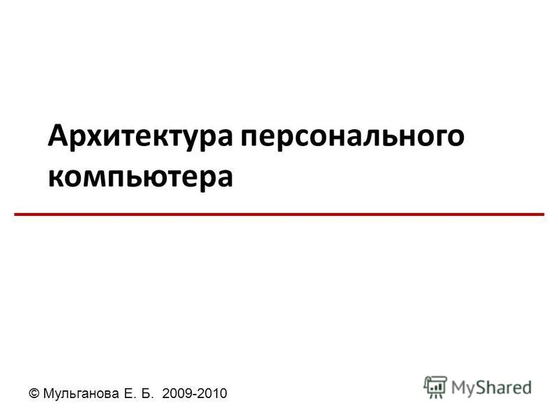 Архитектура персонального компьютера © Мульганова Е. Б. 2009-2010