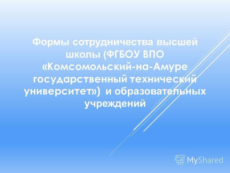 Формы сотрудничества высшей школы ( ФГБОУ ВПО «Комсомольский-на-Амуре государственный технический университет») и образовательных учреждений