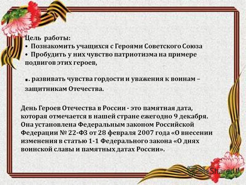 Цель работы : Познакомить учащихся с Героями Советского Союза Пробудить у них чувство патриотизма на примере подвигов этих героев,.. развивать чувства гордости и уважения к воинам – защитникам Отечества. День Героев Отечества в России - это памятная