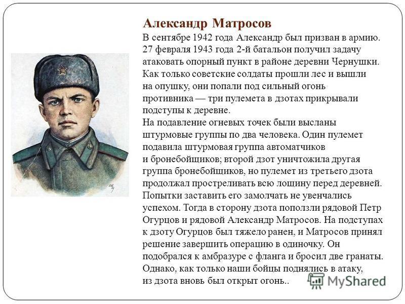 . Александр Матросов В сентябре 1942 года Александр был призван в армию. 27 февраля 1943 года 2-й батальон получил задачу атаковать опорный пункт в районе деревни Чернушки. Как только советские солдаты прошли лес и вышли на опушку, они попали под сил
