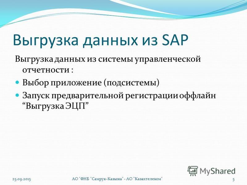 Выгрузка данных из SAP Выгрузка данных из системы управленческой отчетности : Выбор приложение (подсистемы) Запуск предварительной регистрации оффлайн Выгрузка ЭЦП 25.09.2015АО ФНБ Самрук-Казына - АО Казахтелеком5