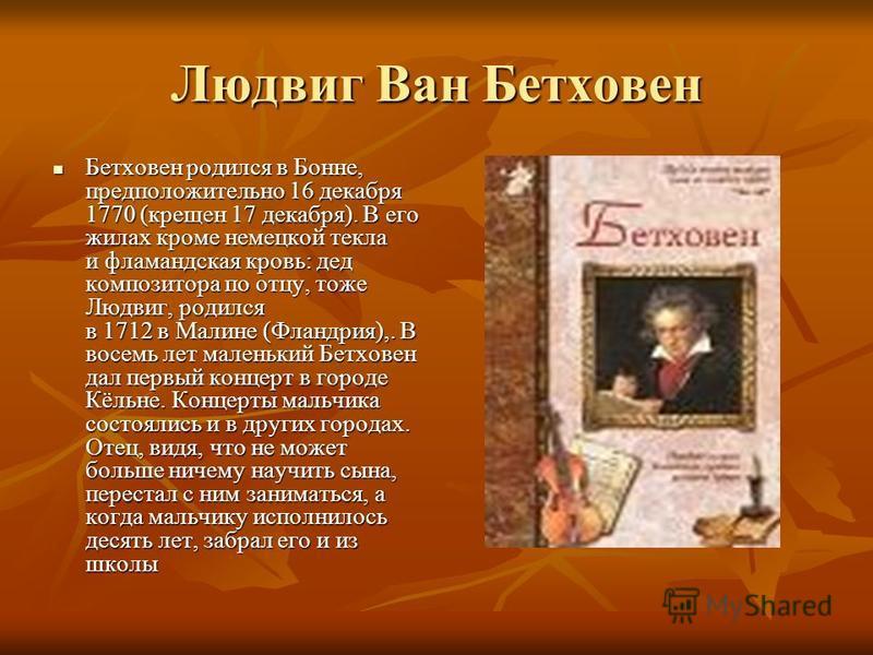 Людвиг Ван Бетховен Бетховен родился в Бонне, предположительно 16 декабря 1770 (крещен 17 декабря). В его жилах кроме немецкой текла и фламандская кровь: дед композитора по отцу, тоже Людвиг, родился в 1712 в Малине (Фландрия),. В восемь лет маленьки