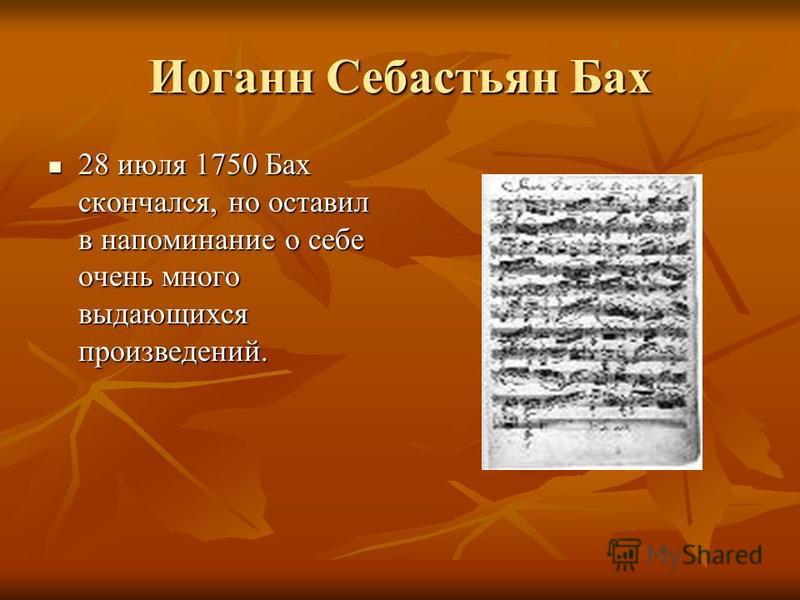 Иоганн Себастьян Бах 28 июля 1750 Бах скончался, но оставил в напоминание о себе очень много выдающихся произведений. 28 июля 1750 Бах скончался, но оставил в напоминание о себе очень много выдающихся произведений.