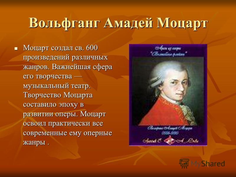 Вольфганг Амадей Моцарт Моцарт создал св. 600 произведений различных жанров. Важнейшая сфера его творчества музыкальный театр. Творчество Моцарта составило эпоху в развитии оперы. Моцарт освоил практически все современные ему оперные жанры. Моцарт со