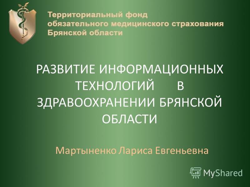 РАЗВИТИЕ ИНФОРМАЦИОННЫХ ТЕХНОЛОГИЙ В ЗДРАВООХРАНЕНИИ БРЯНСКОЙ ОБЛАСТИ Мартыненко Лариса Евгеньевна