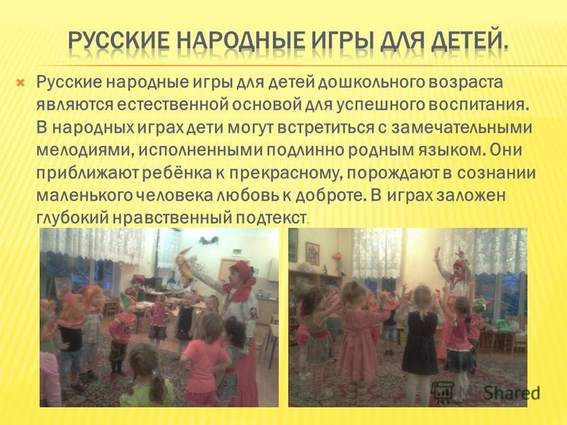 Русские народные игры для детей дошкольного возраста являются естественной основой для успешного воспитания. В народных играх дети могут встретиться с замечательными мелодиями, исполненными подлинно родным языком. Они приближают ребёнка к прекрасному