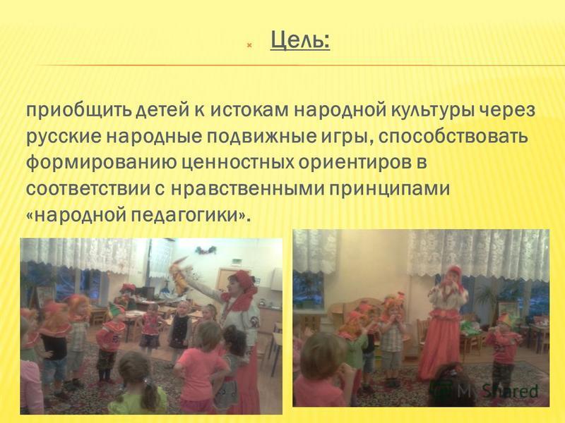 Цель: приобщить детей к истокам народной культуры через русские народные подвижные игры, способствовать формированию ценностных ориентиров в соответствии с нравственными принципами «народной педагогики».