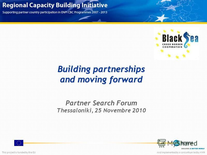 This project is funded by the EUAnd implemented by a consortium led by MWH Building partnerships and moving forward Partner Search Forum Thessaloniki, 25 Novembre 2010