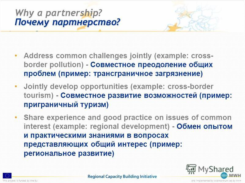 This project is funded by the EUAnd implemented by a consortium led by MWH Почему партнерство? Why a partnership? Почему партнерство? Address common challenges jointly (example: cross- border pollution) - Совместное преодоление общих проблем (пример:
