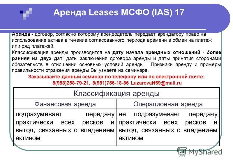 Аренда Leases МСФО (IAS) 17 Аренда - договор, согласно которому арендодатель передает арендатору право на использование актива в течение согласованного периода времени в обмен на платеж или ряд платежей. Классификация аренды производится на дату нача