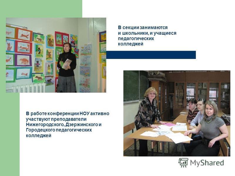 В секции занимаются и школьники, и учащиеся педагогических колледжей В работе конференции НОУ активно участвуют преподаватели Нижегородского, Дзержинского и Городецкого педагогических колледжей
