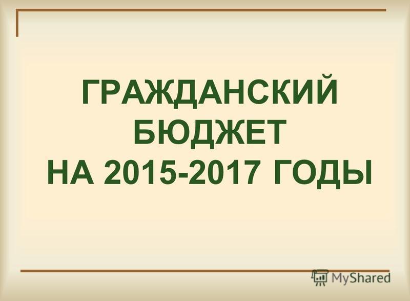 ГРАЖДАНСКИЙ БЮДЖЕТ НА 2015-2017 ГОДЫ
