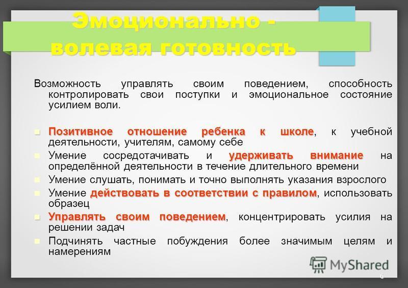 6 Эмоционально - волевая готовность Возможность управлять своим поведением, способность контролировать свои поступки и эмоциональное состояние усилием воли. Позитивное отношение ребенка к школе Позитивное отношение ребенка к школе, к учебной деятельн