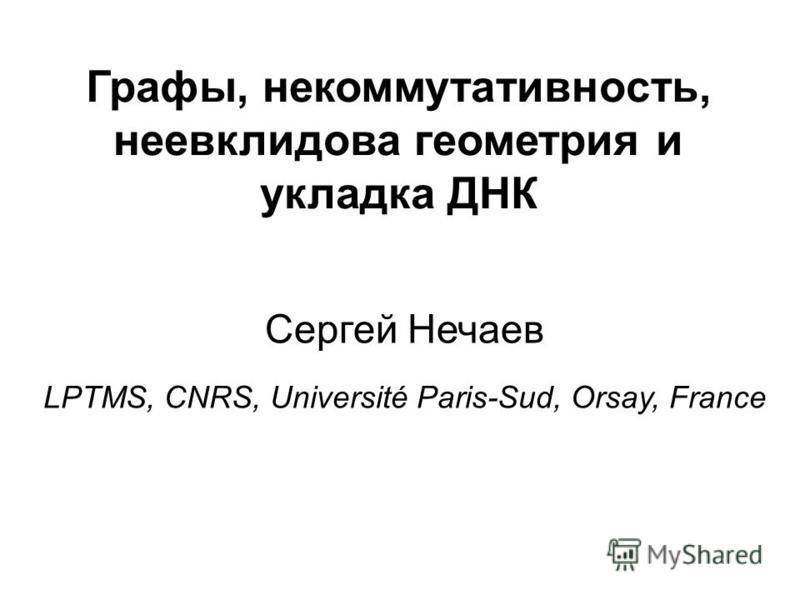 Графы, некоммутативность, неевклидова геометрия и укладка ДНК Сергей Нечаев LPTMS, CNRS, Université Paris-Sud, Orsay, France