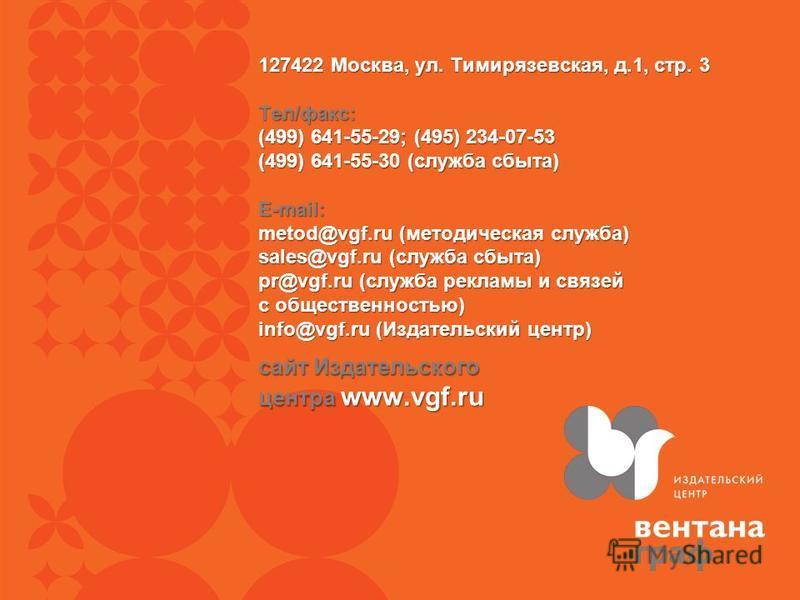 сайт Издательского центра www.vgf.ru 127422 Москва, ул. Тимирязевская, д.1, стр. 3 Тел/факс: (499) 641-55-29; (495) 234-07-53 (499) 641-55-30 (служба сбыта) E-mail: metod@vgf.ru (методическая служба) sales@vgf.ru (служба сбыта) pr@vgf.ru (служба рекл