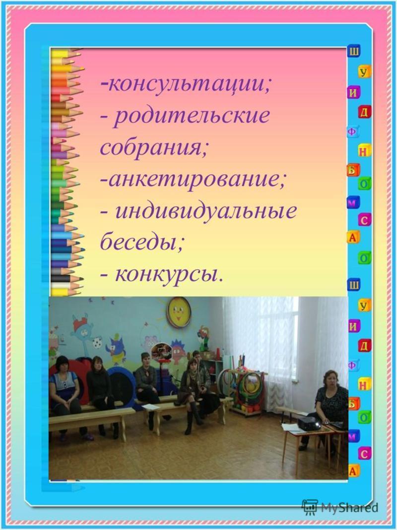 - консультации; - родительские собрания; -анкетирование; - индивидуальные беседы; - конкурсы.