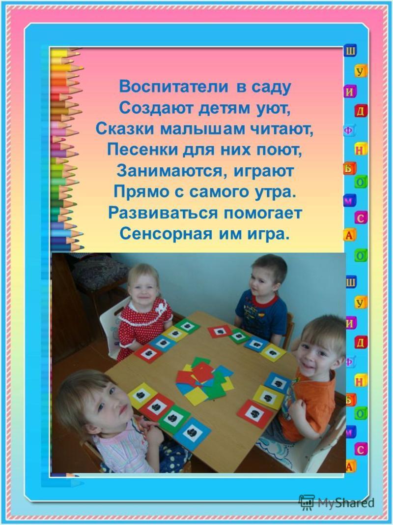 Воспитатели в саду Создают детям уют, Сказки малышам читают, Песенки для них поют, Занимаются, играют Прямо с самого утра. Развиваться помогает Сенсорная им игра.