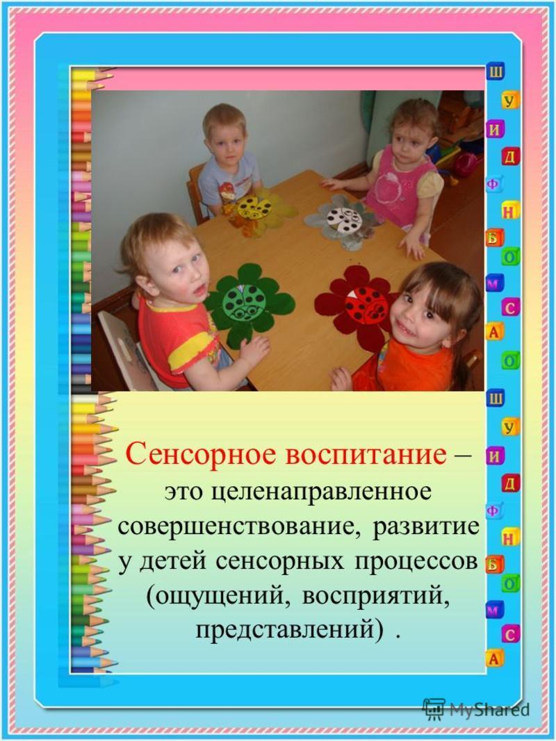 Сенсорное воспитание – это целенаправленное совершенствование, развитие у детей сенсорных процессов (ощущений, восприятий, представлений).