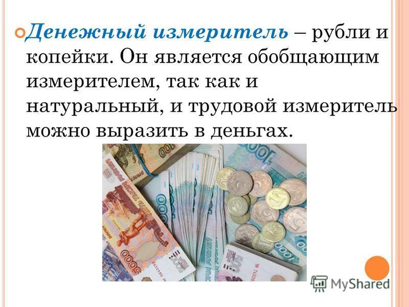 Денежный измеритель – рубли и копейки. Он является обобщающим измерителем, так как и натуральный, и трудовой измеритель можно выразить в деньгах.