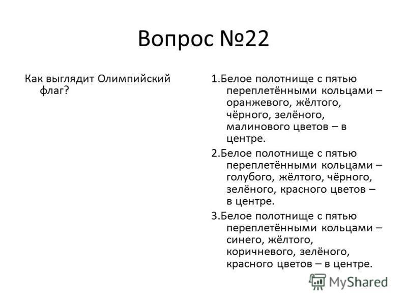 Вопрос 22 Как выглядит Олимпийский флаг? 1. Белое полотнище с пятью переплетёнными кольцами – оранжевого, жёлтого, чёрного, зелёного, малинового цветов – в центре. 2. Белое полотнище с пятью переплетёнными кольцами – голубого, жёлтого, чёрного, зелён