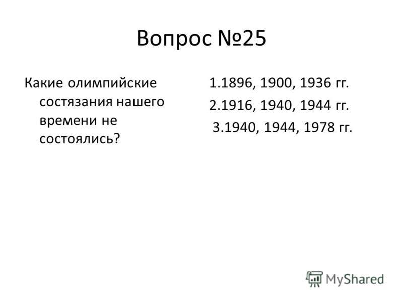 Вопрос 25 Какие олимпийские состязания нашего времени не состоялись? 1.1896, 1900, 1936 гг. 2.1916, 1940, 1944 гг. 3.1940, 1944, 1978 гг.