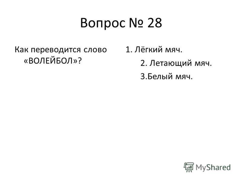 Вопрос 28 Как переводится слово «ВОЛЕЙБОЛ»? 1. Лёгкий мяч. 2. Летающий мяч. 3. Белый мяч.