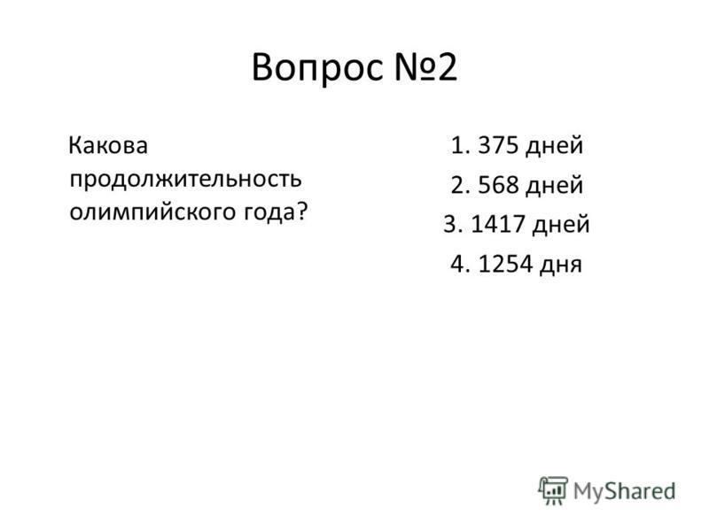 Вопрос 2 Какова продолжительность олимпийского года? 1. 375 дней 2. 568 дней 3. 1417 дней 4. 1254 дня