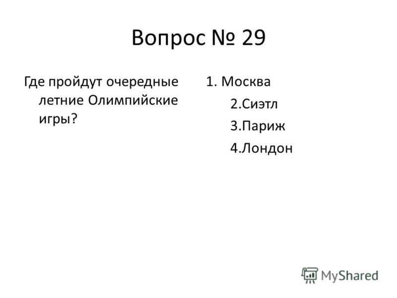 Вопрос 29 Где пройдут очередные летние Олимпийские игры? 1. Москва 2. Сиэтл 3. Париж 4.Лондон