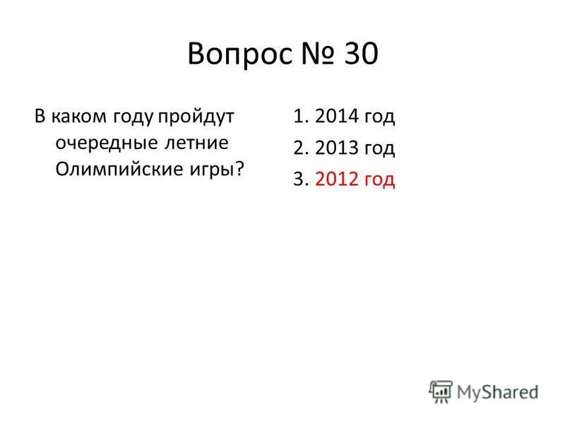 Вопрос 30 В каком году пройдут очередные летние Олимпийские игры? 1. 2014 год 2. 2013 год 3. 2012 год