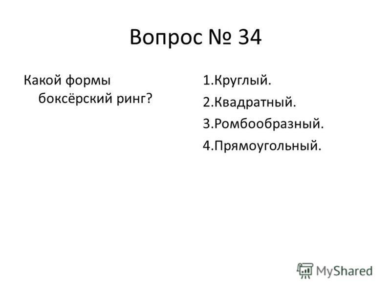 Вопрос 34 Какой формы боксёрский ринг? 1.Круглый. 2.Квадратный. 3.Ромбообразный. 4.Прямоугольный.