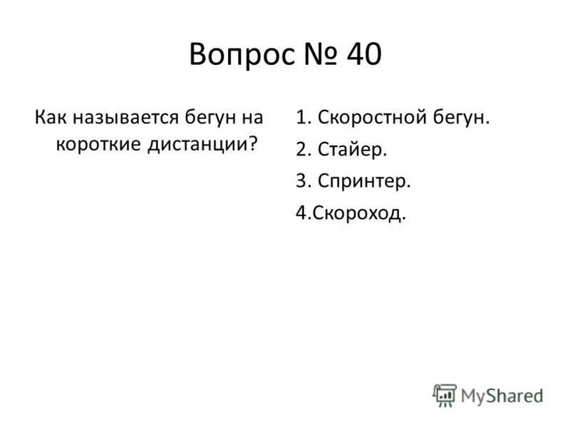 Вопрос 40 Как называется бегун на короткие дистанции? 1. Скоростной бегун. 2. Стайер. 3. Спринтер. 4.Скороход.