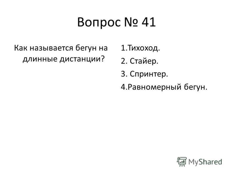 Вопрос 41 Как называется бегун на длинные дистанции? 1.Тихоход. 2. Стайер. 3. Спринтер. 4. Равномерный бегун.