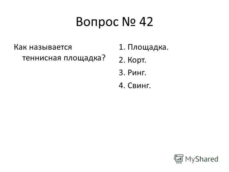Вопрос 42 Как называется теннисная площадка? 1. Площадка. 2. Корт. 3. Ринг. 4. Свинг.
