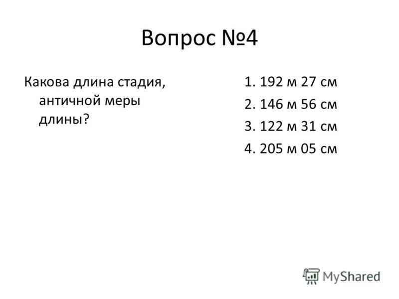 Вопрос 4 Какова длина стадия, античной меры длины? 1. 192 м 27 см 2. 146 м 56 см 3. 122 м 31 см 4. 205 м 05 см