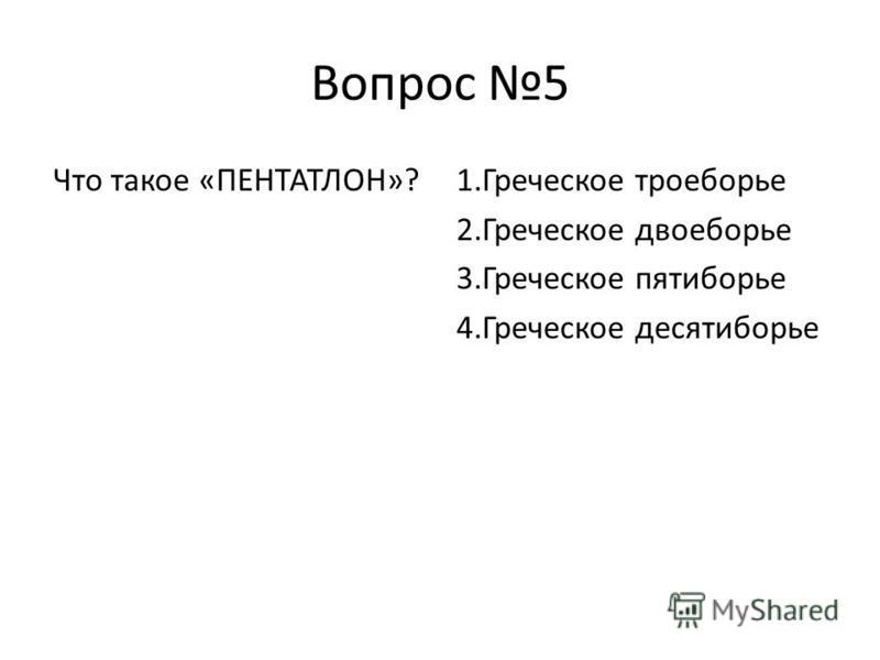 Вопрос 5 Что такое «ПЕНТАТЛОН»?1. Греческое троеборье 2. Греческое двоеборье 3. Греческое пятиборье 4. Греческое десятиборье