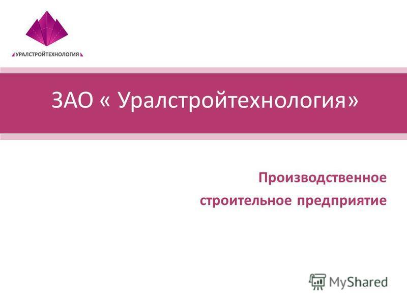 ЗАО « Уралстройтехнология» Производственное строительное предприятие