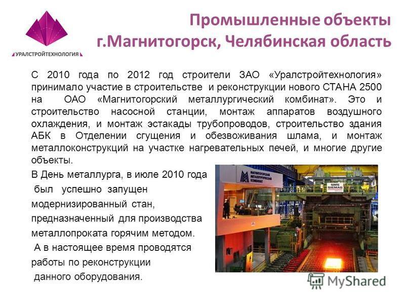 Промышленные объекты г.Магнитогорск, Челябинская область С 2010 года по 2012 год строители ЗАО «Уралстройтехнология» принимало участие в строительстве и реконструкции нового СТАНА 2500 на ОАО «Магнитогорский металлургический комбинат». Это и строител
