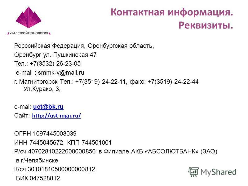 Контактная информация. Реквизиты. Росссийская Федерация, Оренбургская область, Оренбург ул. Пушкинская 47 Тел.: +7(3532) 26-23-05 e-mail : smmk-v@mail.ru г. Магнитогорск Тел.: +7(3519) 24-22-11, факс: +7(3519) 24-22-44 Ул.Курако, 3, e-mai: uct@bk.ruu