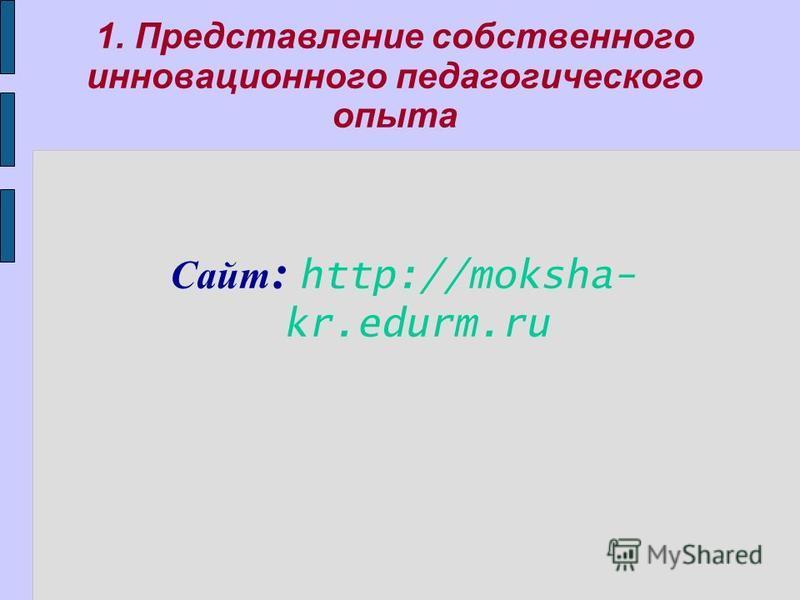 1. Представление собственного инновационного педагогического опыта Сайт : http://moksha- kr.edurm.ru