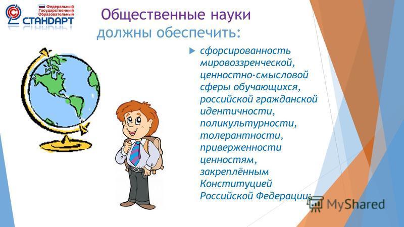 Общественные науки должны обеспечить: сформированность мировоззренческой, ценностно-смысловой сферы обучающихся, российской гражданской идентичности, поликультурности, толерантности, приверженности ценностям, закреплённым Конституцией Российской Феде