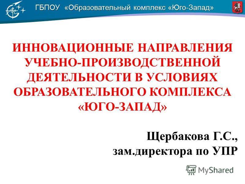 ГБПОУ «Образовательный комплекс «Юго-Запад» ИННОВАЦИОННЫЕ НАПРАВЛЕНИЯ УЧЕБНО-ПРОИЗВОДСТВЕННОЙ ДЕЯТЕЛЬНОСТИ В УСЛОВИЯХ ОБРАЗОВАТЕЛЬНОГО КОМПЛЕКСА «ЮГО-ЗАПАД» Щербакова Г.С., зам.директора по УПР