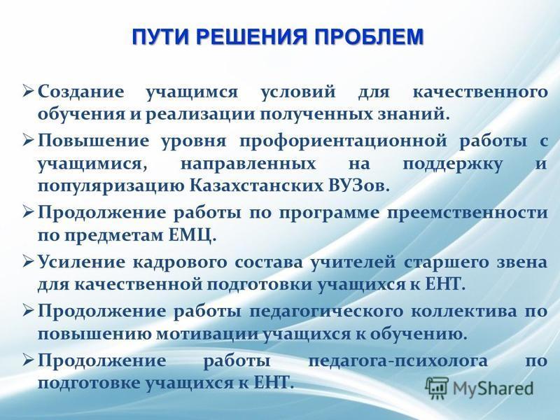 ПУТИ РЕШЕНИЯ ПРОБЛЕМ Создание учащимся условий для качественного обучения и реализации полученных знаний. Повышение уровня профориентационной работы с учащимися, направленных на поддержку и популяризацию Казахстанских ВУЗов. Продолжение работы по про