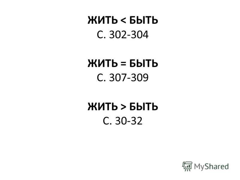 ЖИТЬ < БЫТЬ С. 302-304 ЖИТЬ = БЫТЬ С. 307-309 ЖИТЬ > БЫТЬ С. 30-32