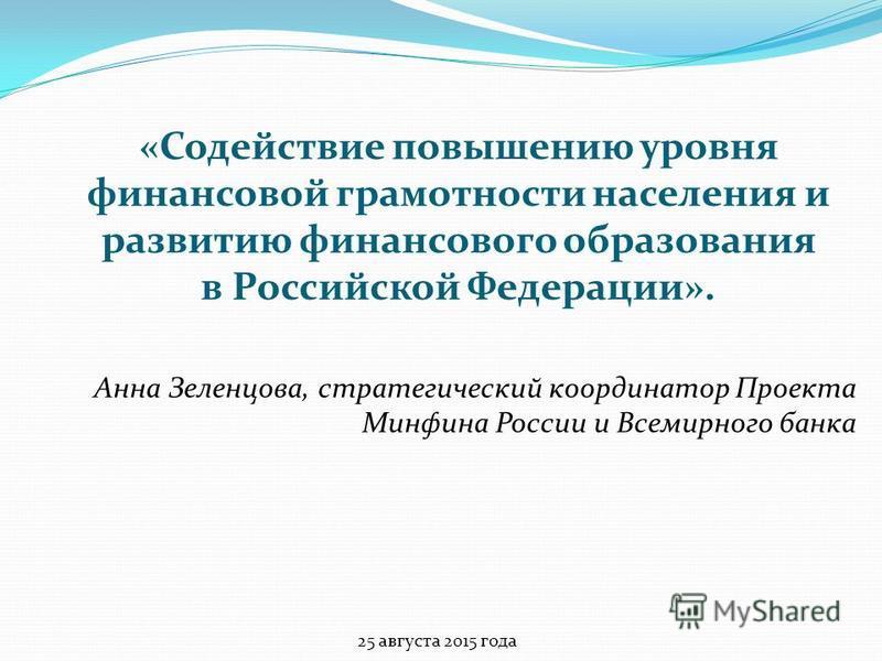 Анна Зеленцова, стратегический координатор Проекта Минфина России и Всемирного банка 25 августа 2015 года «Содействие повышению уровня финансовой грамотности населения и развитию финансового образования в Российской Федерации».