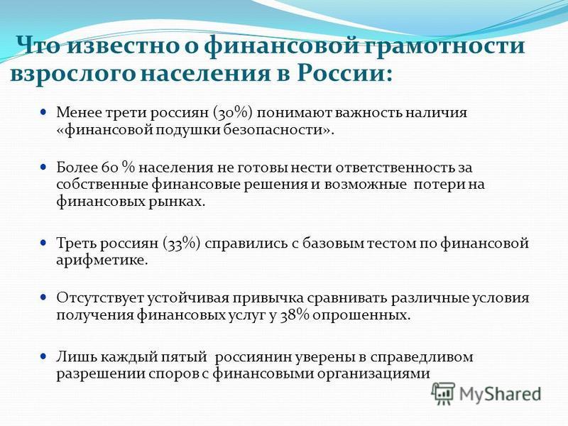 Что известно о финансовой грамотности взрослого населения в России: Менее трети россиян (30%) понимают важность наличия «финансовой подушки безопасности». Более 60 % населения не готовы нести ответственность за собственные финансовые решения и возмож