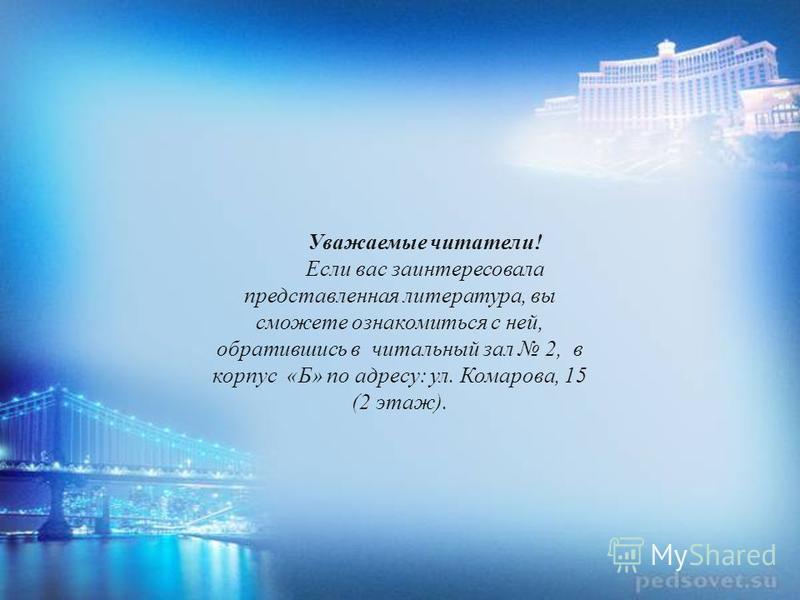 Уважаемые читатели! Если вас заинтересовала представленная литература, вы сможете ознакомиться с ней, обратившись в читальный зал 2, в корпус «Б» по адресу: ул. Комарова, 15 (2 этаж).