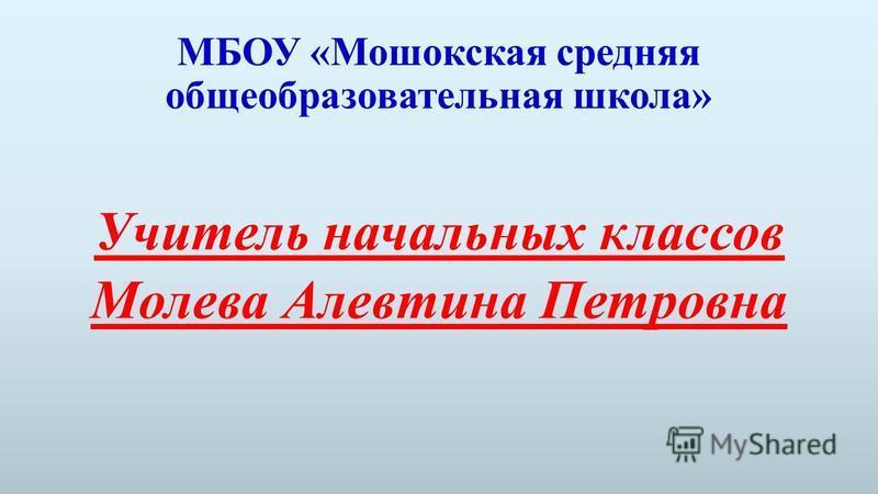 МБОУ «Мошокская средняя общеобразовательная школа» Учитель начальных классов Молева Алевтина Петровна