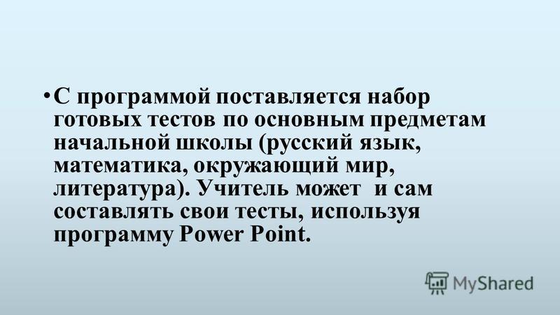 С программой поставляется набор готовых тестов по основным предметам начальной школы (русский язык, математика, окружающий мир, литература). Учитель может и сам составлять свои тесты, используя программу Power Point.